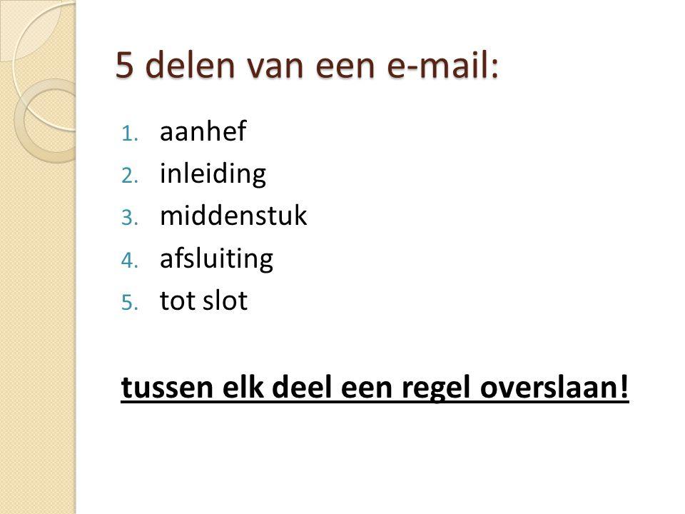 5 delen van een e-mail: 1. aanhef 2. inleiding 3.