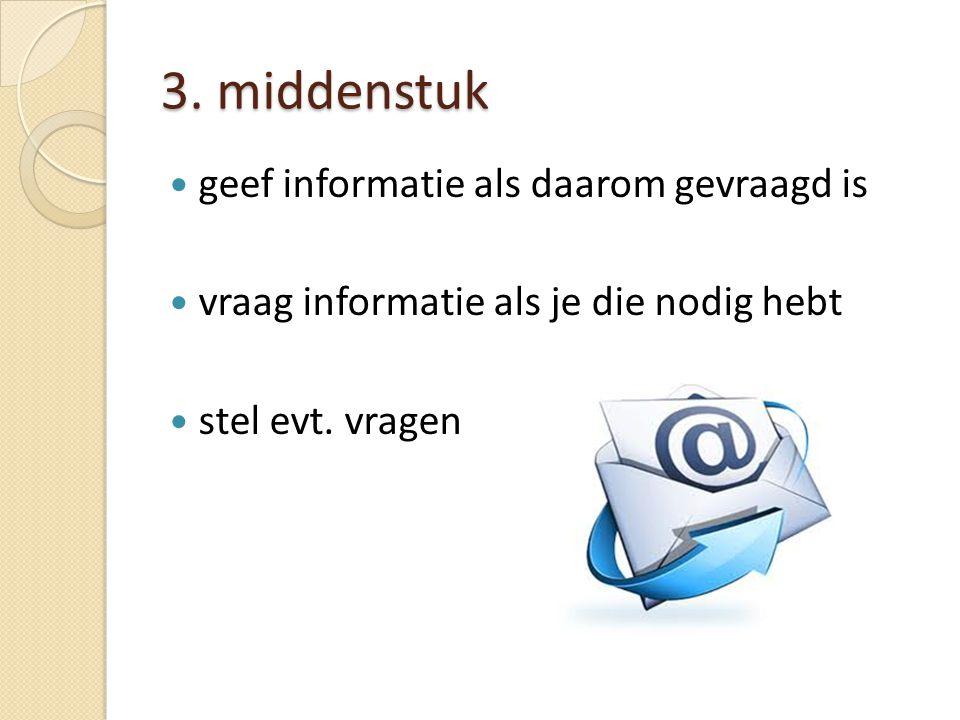 3. middenstuk geef informatie als daarom gevraagd is vraag informatie als je die nodig hebt stel evt. vragen