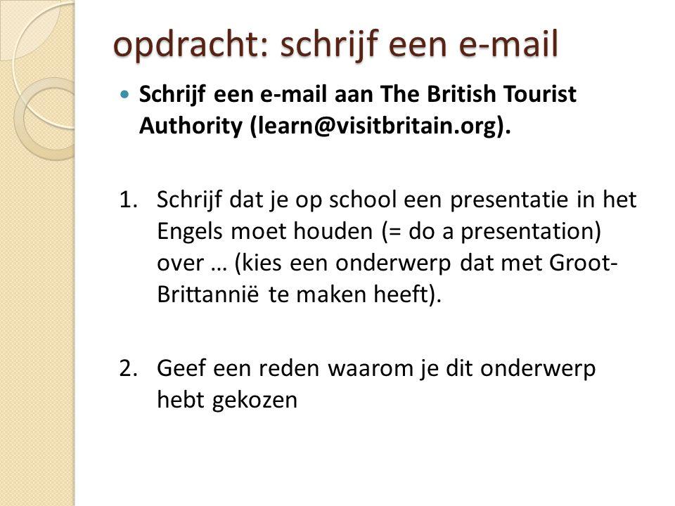 opdracht: schrijf een e-mail Schrijf een e-mail aan The British Tourist Authority (learn@visitbritain.org). 1.Schrijf dat je op school een presentatie