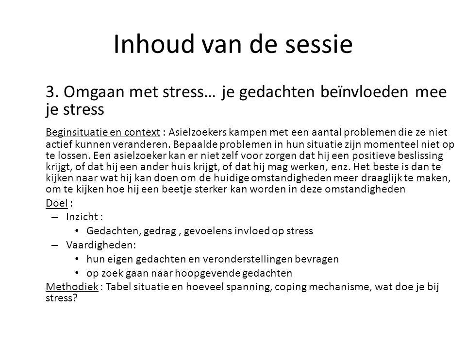 Inhoud van de sessie 3. Omgaan met stress… je gedachten beïnvloeden mee je stress Beginsituatie en context : Asielzoekers kampen met een aantal proble