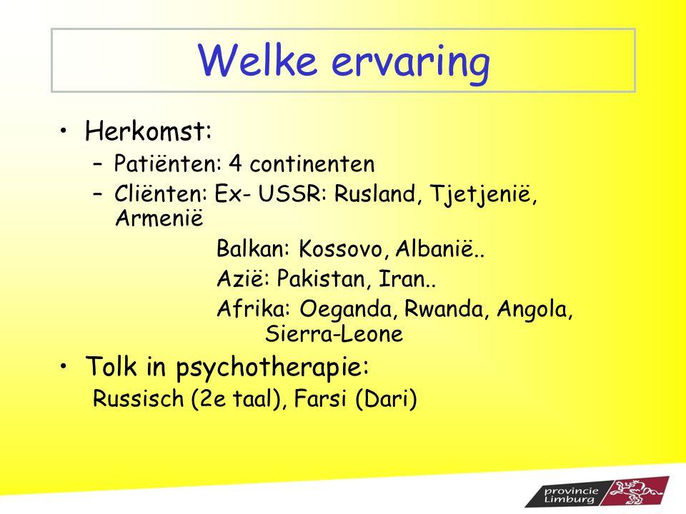 Welke ervaring Herkomst: –Patiënten: 4 continenten –Cliënten: Ex- USSR: Rusland, Tjetjenië, Armenië Balkan: Kossovo, Albanië.. Azië: Pakistan, Iran..