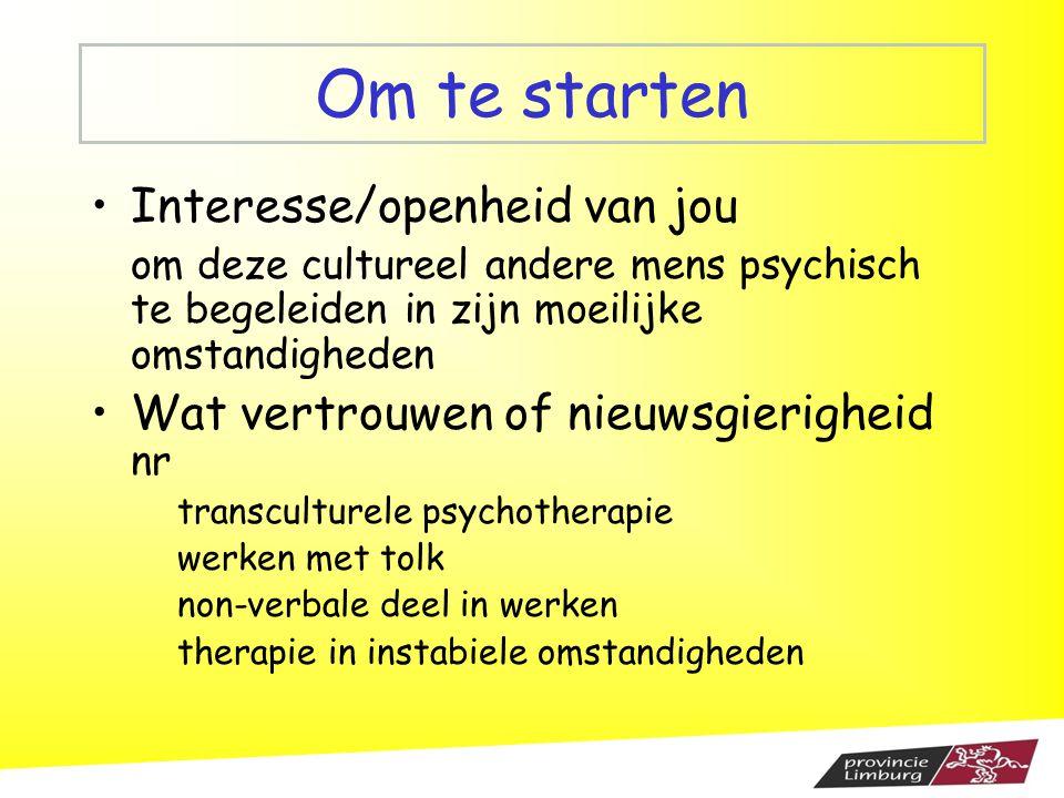 Om te starten Interesse/openheid van jou om deze cultureel andere mens psychisch te begeleiden in zijn moeilijke omstandigheden Wat vertrouwen of nieu