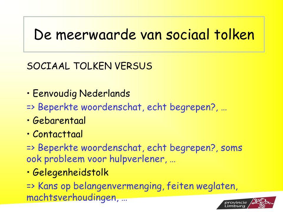 De meerwaarde van sociaal tolken SOCIAAL TOLKEN VERSUS Eenvoudig Nederlands => Beperkte woordenschat, echt begrepen?, … Gebarentaal Contacttaal => Bep