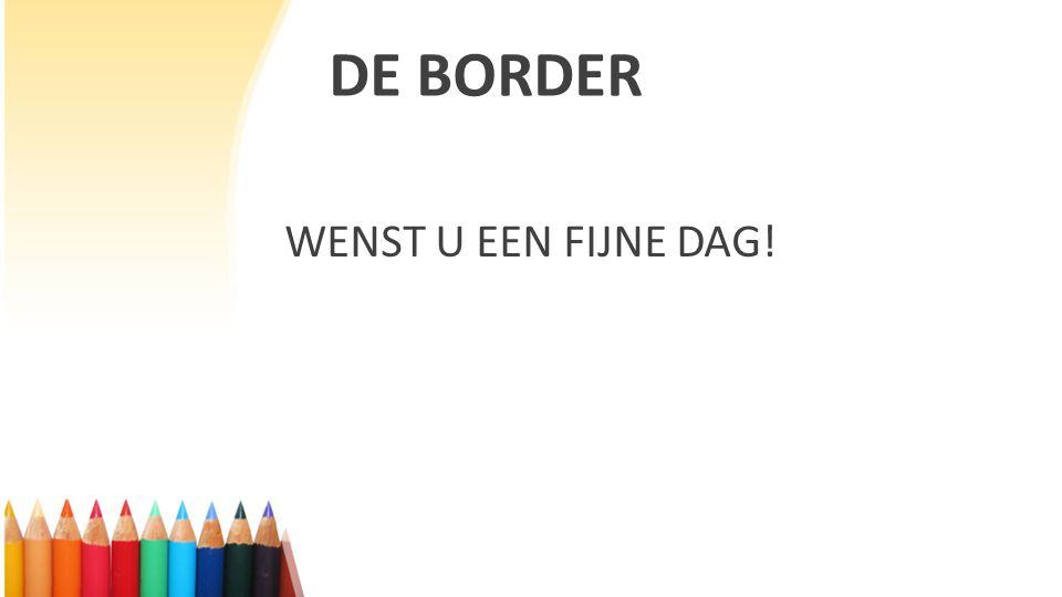 DE BORDER WENST U EEN FIJNE DAG!