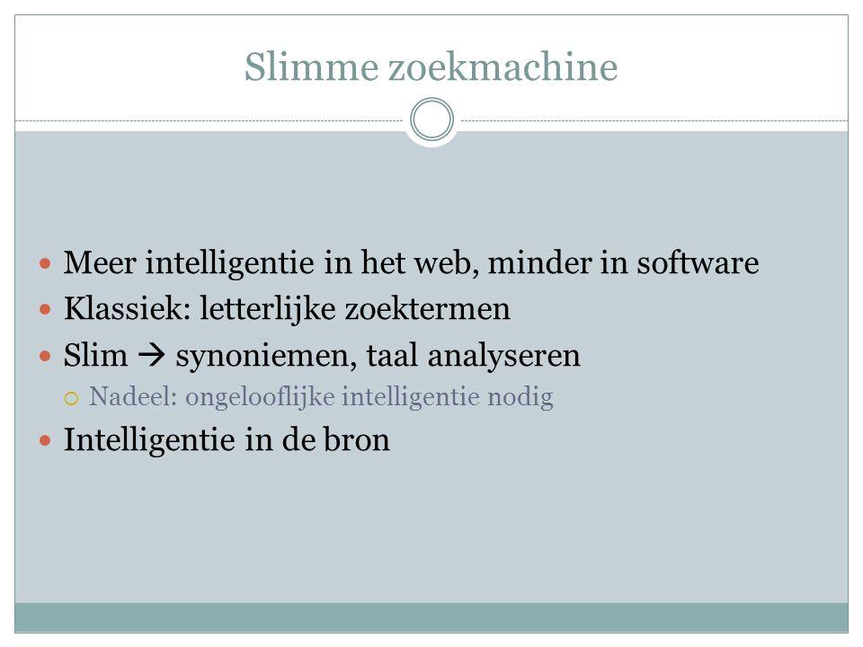 Slimme zoekmachine Meer intelligentie in het web, minder in software Klassiek: letterlijke zoektermen Slim  synoniemen, taal analyseren  Nadeel: ongelooflijke intelligentie nodig Intelligentie in de bron