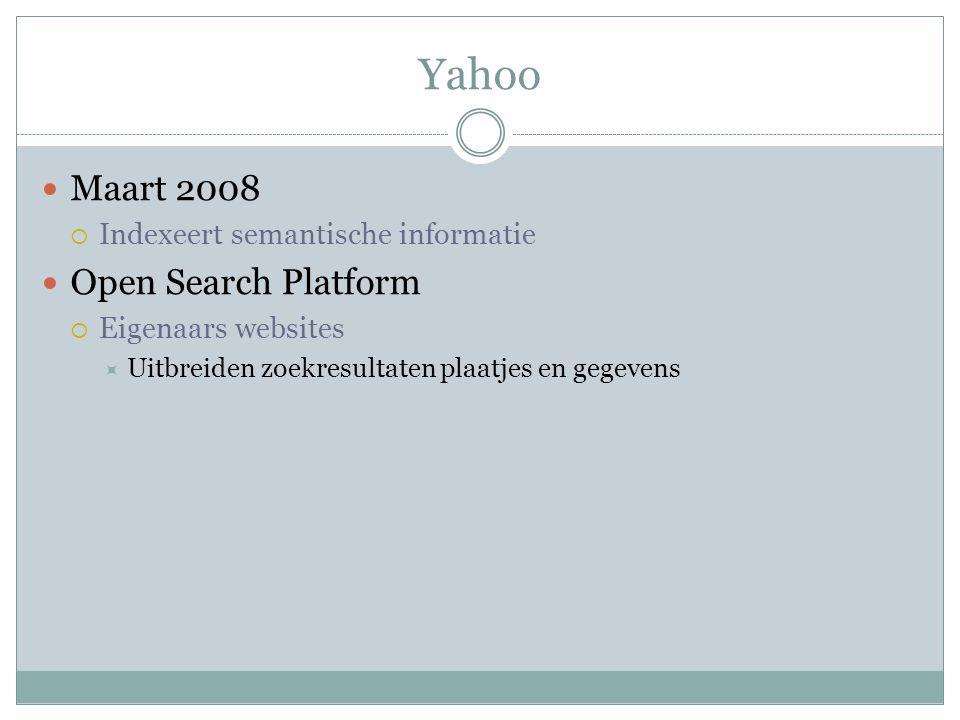 Yahoo Maart 2008  Indexeert semantische informatie Open Search Platform  Eigenaars websites  Uitbreiden zoekresultaten plaatjes en gegevens