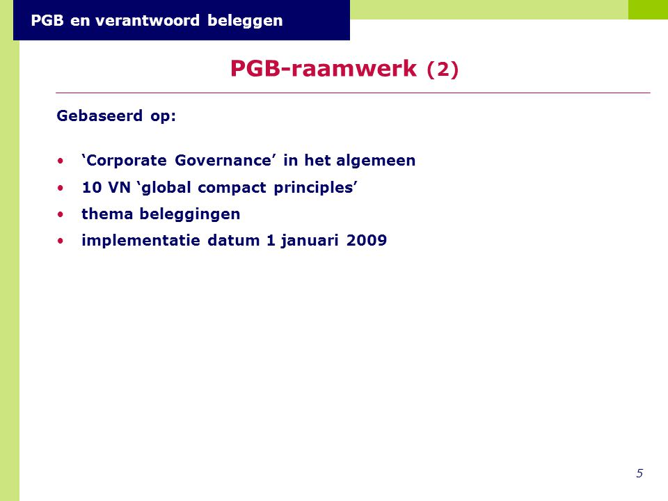 Gebaseerd op: 'Corporate Governance' in het algemeen 10 VN 'global compact principles' thema beleggingen implementatie datum 1 januari 2009 5 PGB-raamwerk (2) PGB en verantwoord beleggen