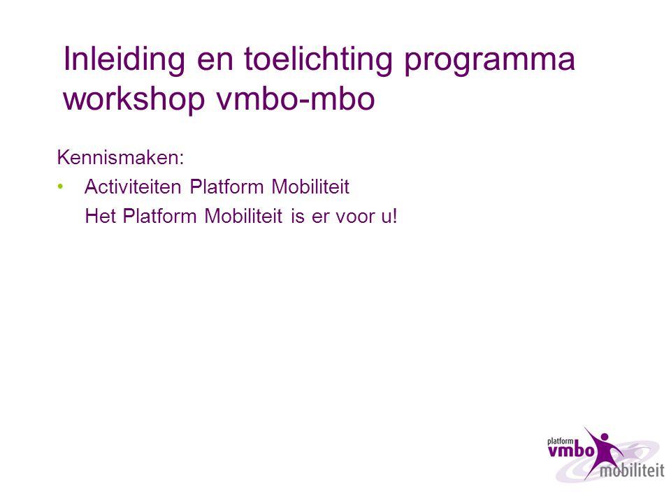 Inleiding en toelichting programma workshop vmbo-mbo Kennismaken: Activiteiten Platform Mobiliteit Het Platform Mobiliteit is er voor u!