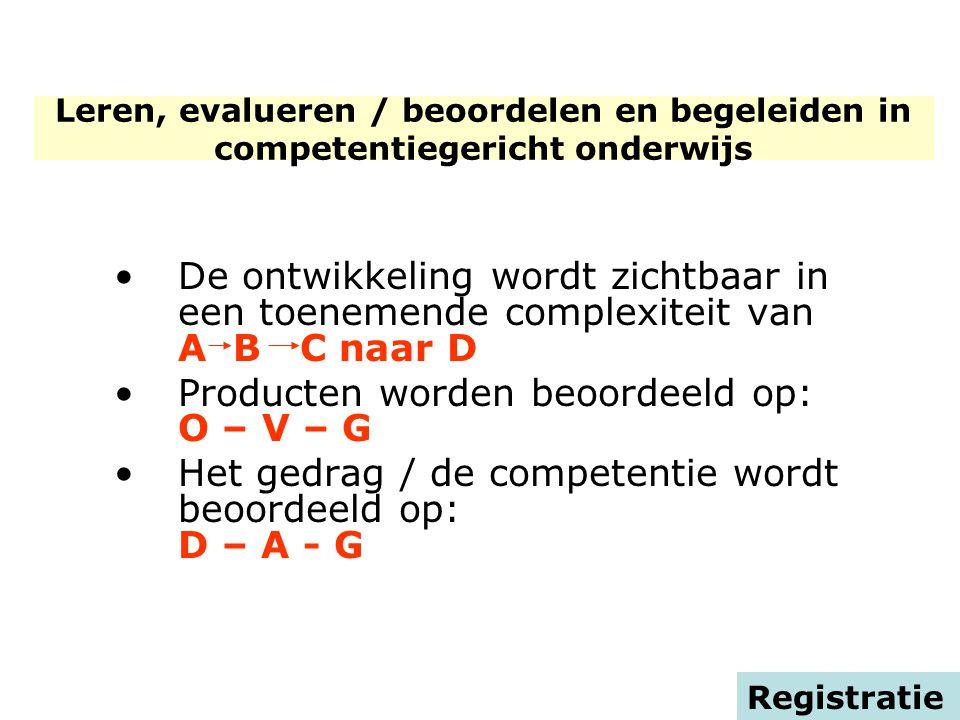 De ontwikkeling wordt zichtbaar in een toenemende complexiteit van A B C naar D Producten worden beoordeeld op: O – V – G Het gedrag / de competentie