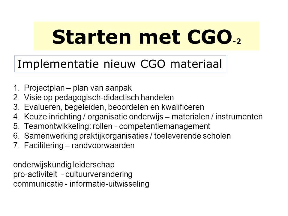 Starten met CGO -2 Implementatie nieuw CGO materiaal 1.Projectplan – plan van aanpak 2.Visie op pedagogisch-didactisch handelen 3.Evalueren, begeleide