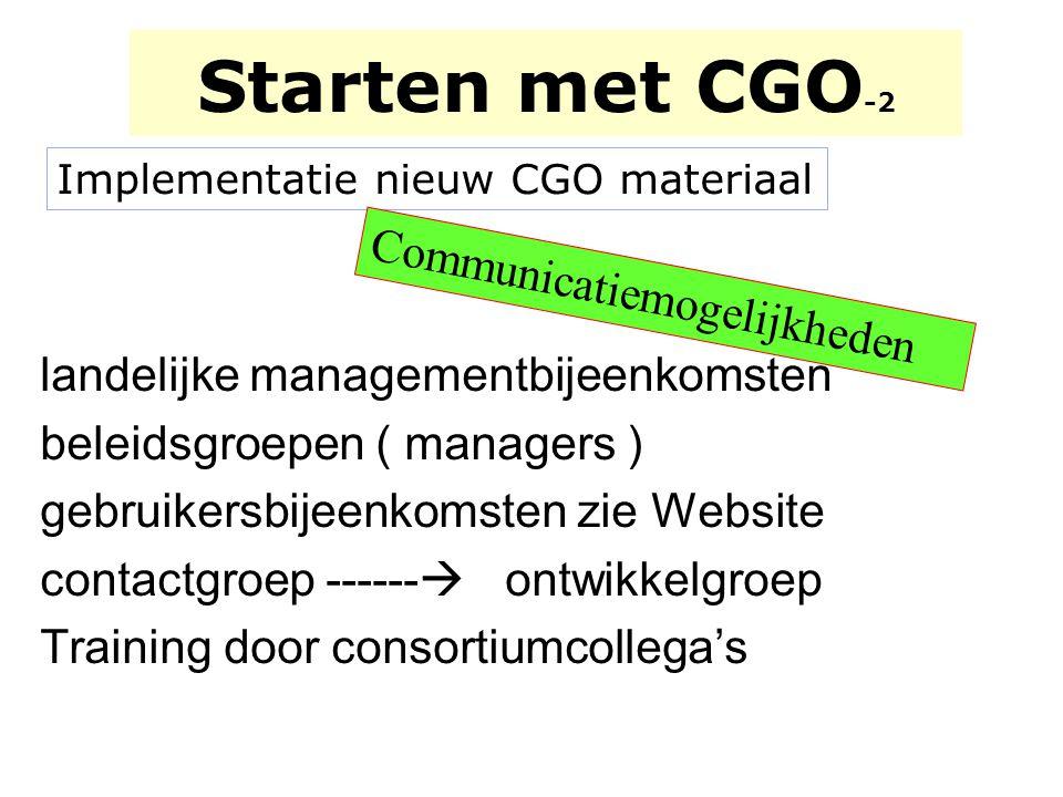Starten met CGO -2 Implementatie nieuw CGO materiaal landelijke managementbijeenkomsten beleidsgroepen ( managers ) gebruikersbijeenkomsten zie Websit