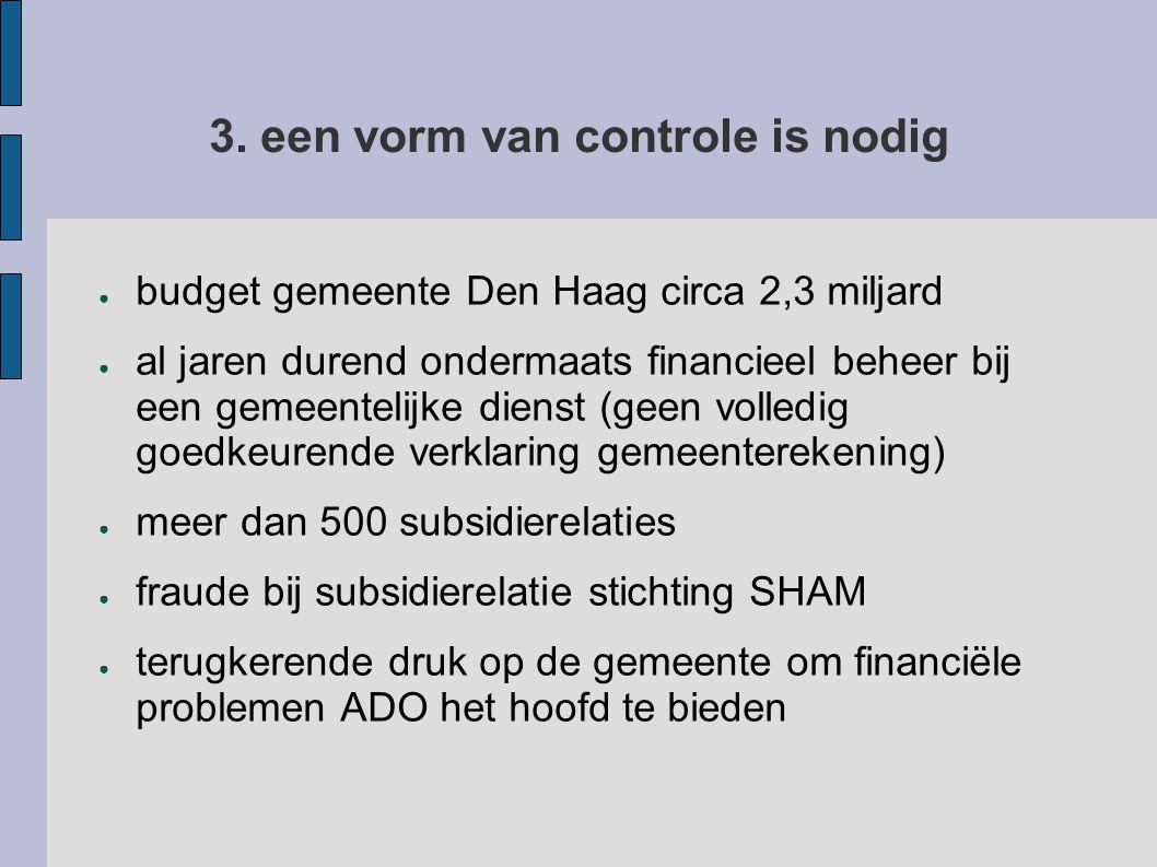 3. een vorm van controle is nodig ● budget gemeente Den Haag circa 2,3 miljard ● al jaren durend ondermaats financieel beheer bij een gemeentelijke di