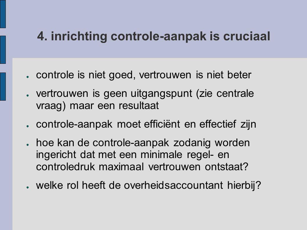 4. inrichting controle-aanpak is cruciaal ● controle is niet goed, vertrouwen is niet beter ● vertrouwen is geen uitgangspunt (zie centrale vraag) maa