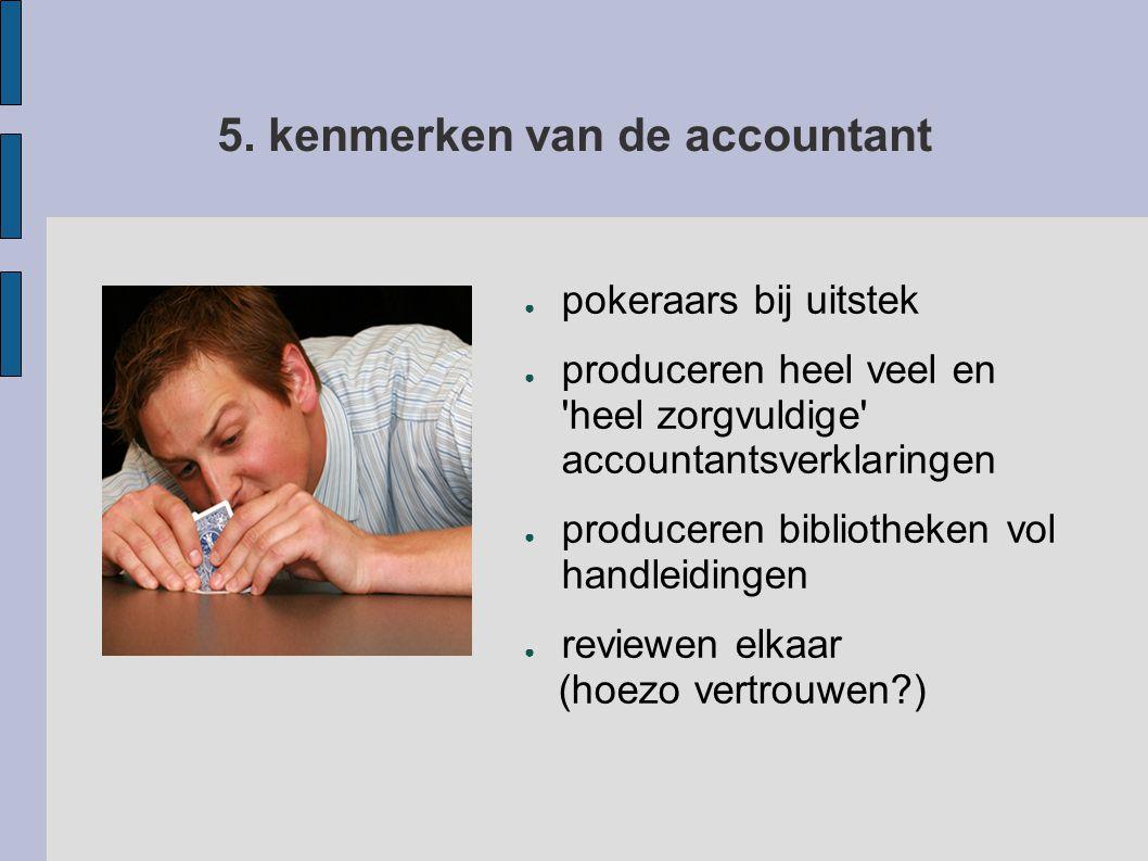 5. kenmerken van de accountant ● pokeraars bij uitstek ● produceren heel veel en 'heel zorgvuldige' accountantsverklaringen ● produceren bibliotheken