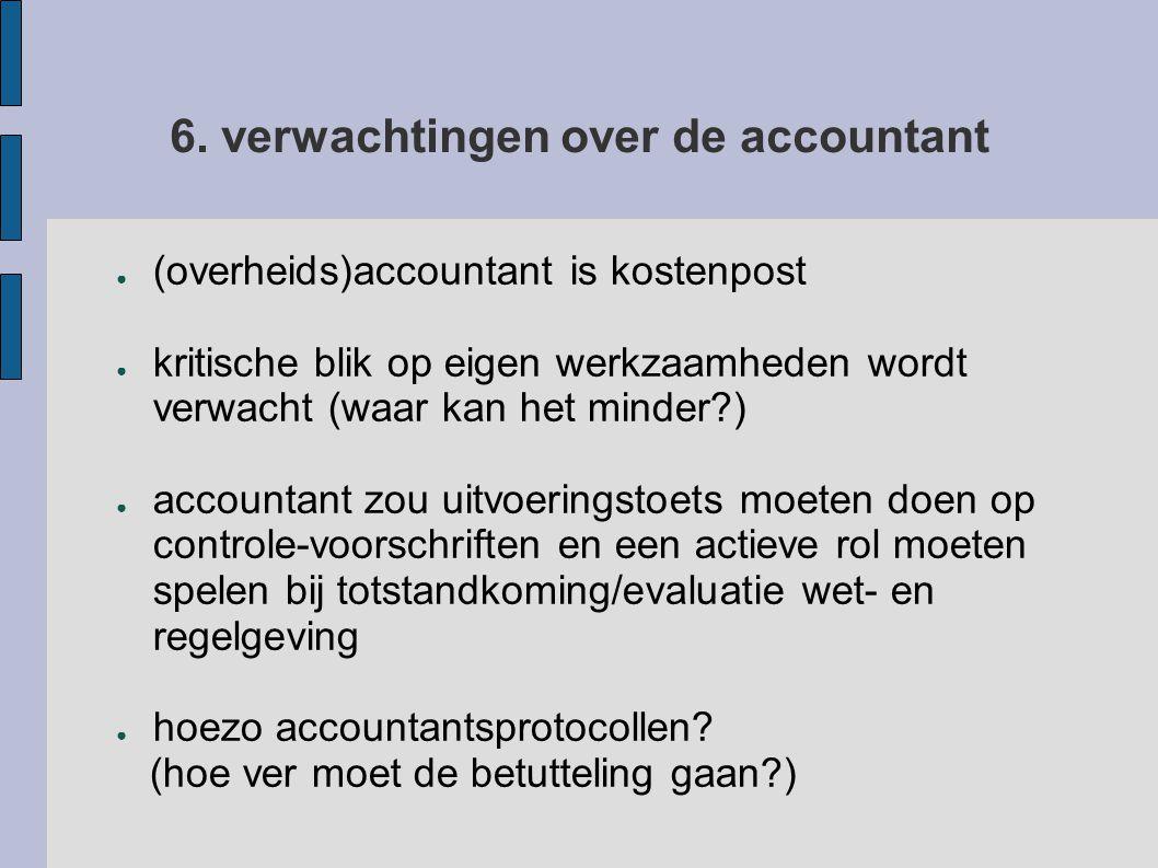 6. verwachtingen over de accountant ● (overheids)accountant is kostenpost ● kritische blik op eigen werkzaamheden wordt verwacht (waar kan het minder?