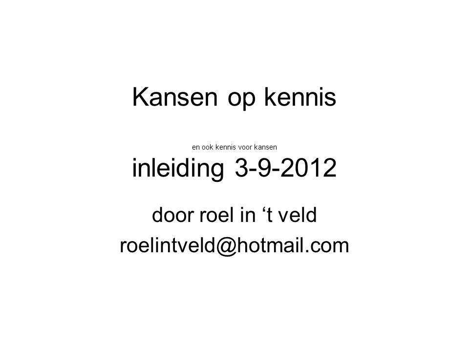 Kansen op kennis en ook kennis voor kansen inleiding 3-9-2012 door roel in 't veld roelintveld@hotmail.com
