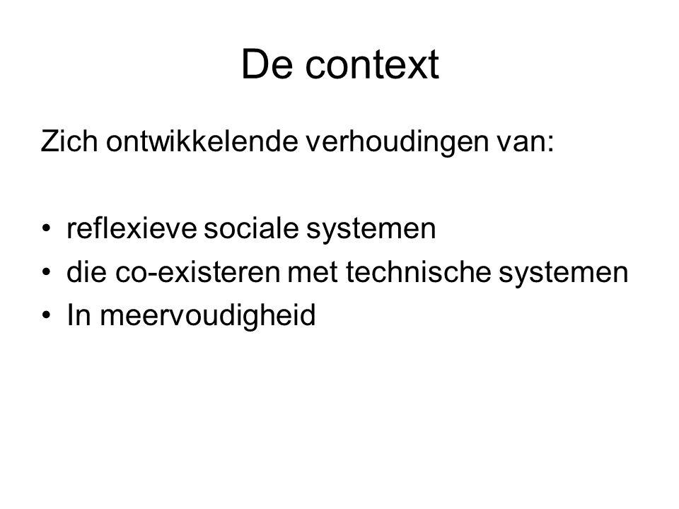 De context Zich ontwikkelende verhoudingen van: reflexieve sociale systemen die co-existeren met technische systemen In meervoudigheid