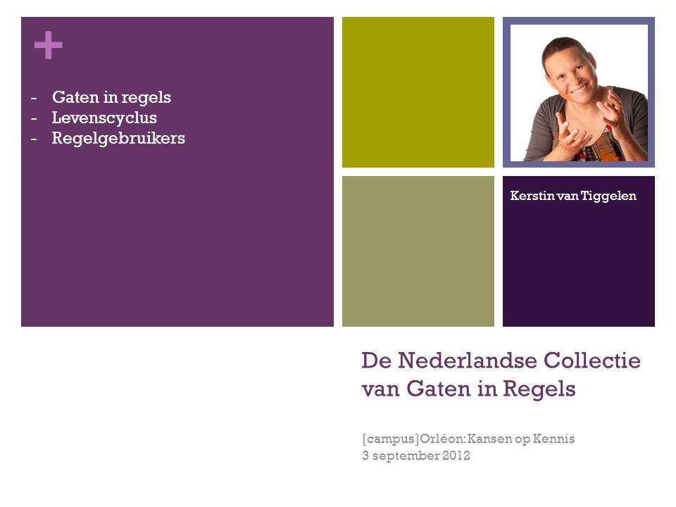 + De Nederlandse Collectie van Gaten in Regels [campus]Orléon: Kansen op Kennis 3 september 2012 -Gaten in regels -Levenscyclus -Regelgebruikers Kerstin van Tiggelen