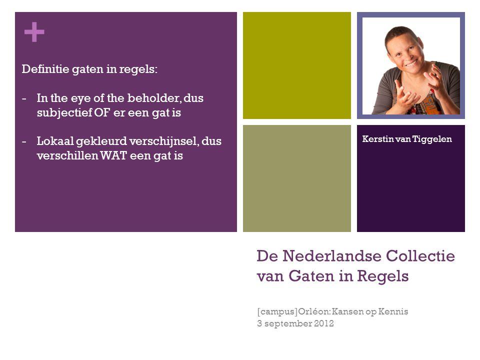 + De Nederlandse Collectie van Gaten in Regels [campus]Orléon: Kansen op Kennis 3 september 2012 Definitie gaten in regels: -In the eye of the beholder, dus subjectief OF er een gat is -Lokaal gekleurd verschijnsel, dus verschillen WAT een gat is Kerstin van Tiggelen
