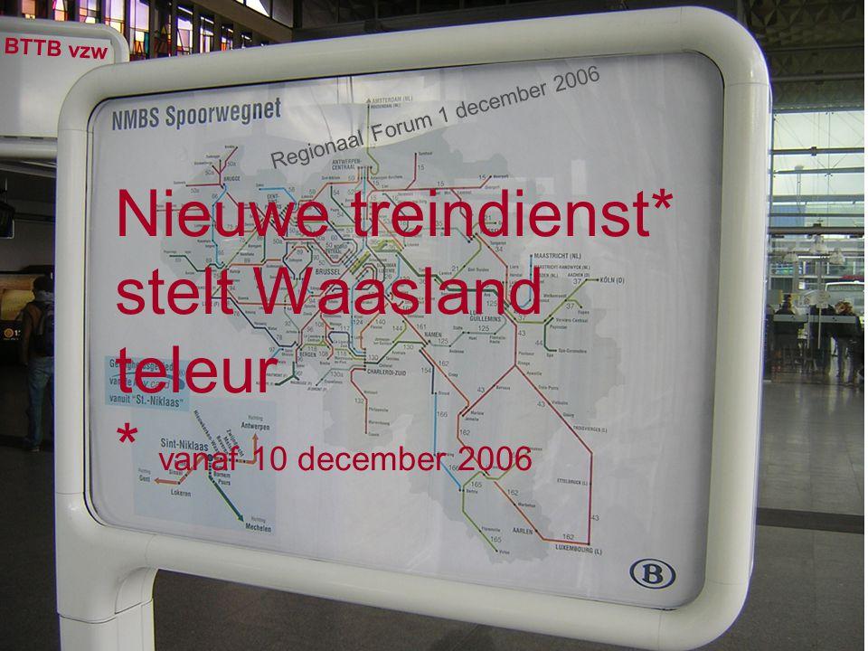 Nieuwe treindienst* stelt Waasland teleur * vanaf 10 december 2006 BTTB vzw Regionaal Forum 1 december 2006