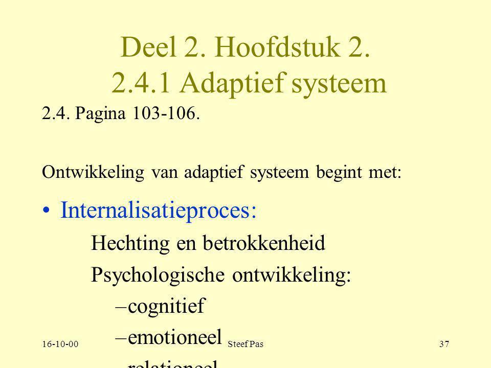 16-10-00Steef Pas36 2. Deel. Hoofdstuk 2, 2.4. Adaptief systeem 2.4 pagina 103-111 Zich gewetensvol aanpassen aan en reageren op de werkelijkheid. –Ee