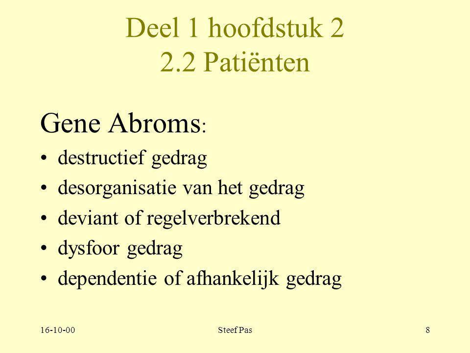 16-10-00Steef Pas8 Deel 1 hoofdstuk 2 2.2 Patiënten Gene Abroms : destructief gedrag desorganisatie van het gedrag deviant of regelverbrekend dysfoor gedrag dependentie of afhankelijk gedrag