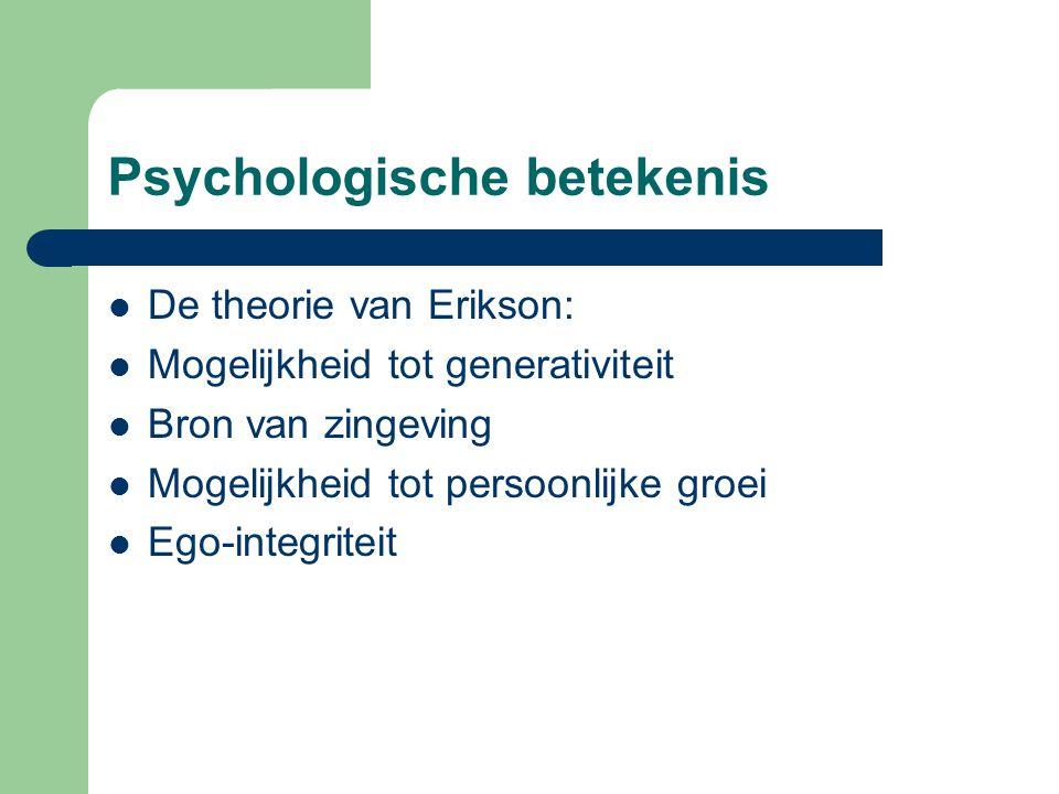 Psychologische betekenis De theorie van Erikson: Mogelijkheid tot generativiteit Bron van zingeving Mogelijkheid tot persoonlijke groei Ego-integriteit