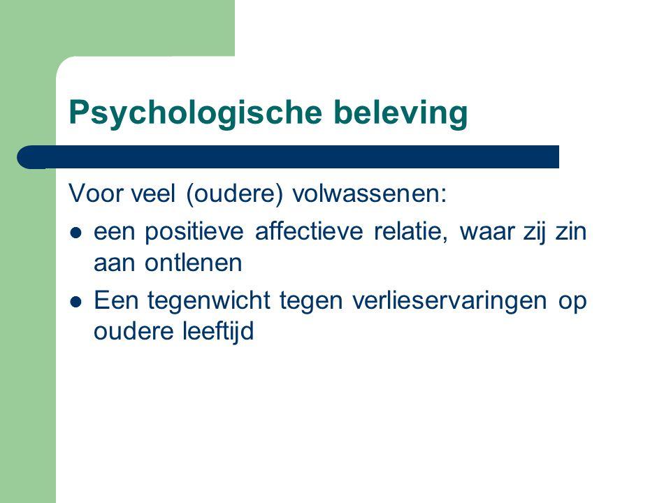 Psychologische beleving Voor veel (oudere) volwassenen: een positieve affectieve relatie, waar zij zin aan ontlenen Een tegenwicht tegen verlieservaringen op oudere leeftijd