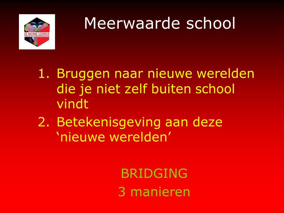 Meerwaarde school 1.Bruggen naar nieuwe werelden die je niet zelf buiten school vindt 2.Betekenisgeving aan deze 'nieuwe werelden' BRIDGING 3 manieren