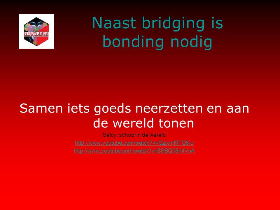 Naast bridging is bonding nodig Samen iets goeds neerzetten en aan de wereld tonen Selcy: school in de wereld http://www.youtube.com/watch v=QzixmMTO8-o http://www.youtube.com/watch v=SSBQ05mIVnA
