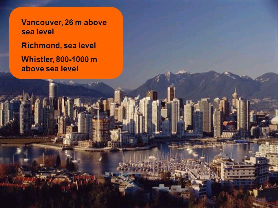 Vancouver, 26 m above sea level Richmond, sea level Whistler, 800-1000 m above sea level