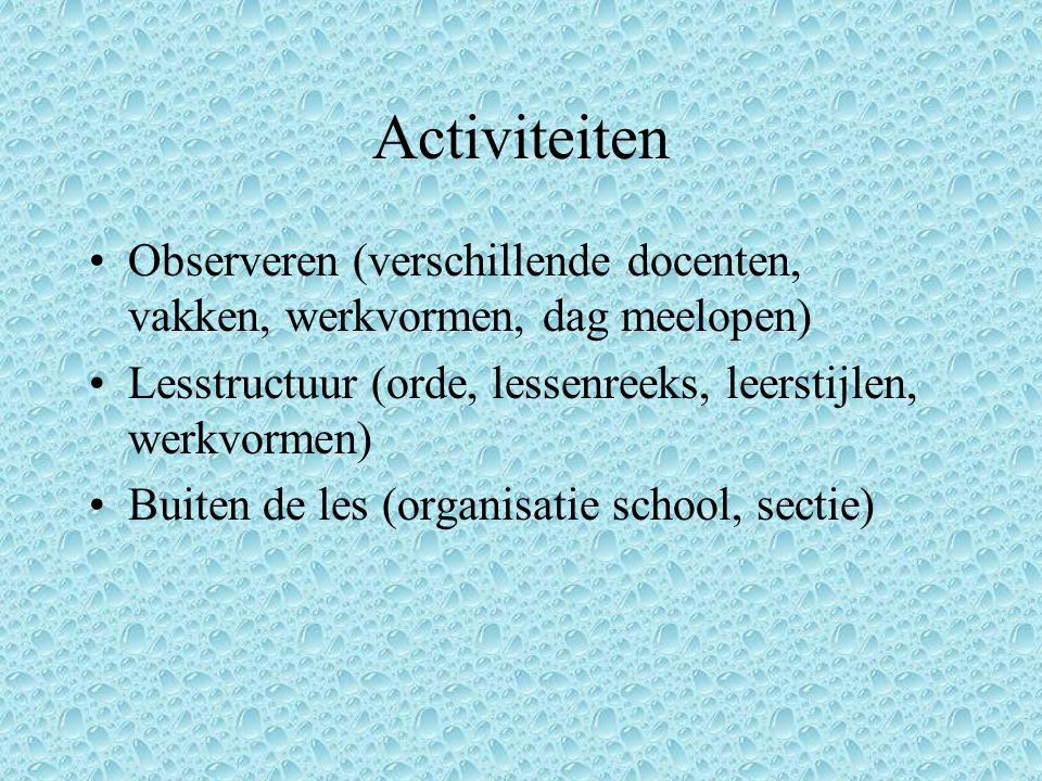 Activiteiten Observeren (verschillende docenten, vakken, werkvormen, dag meelopen) Lesstructuur (orde, lessenreeks, leerstijlen, werkvormen) Buiten de les (organisatie school, sectie)