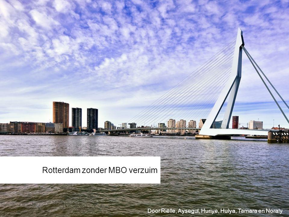 Rotterdam zonder MBO verzuim Door Riëlle, Aysegul, Huriye, Hulya, Tamara en Noraly