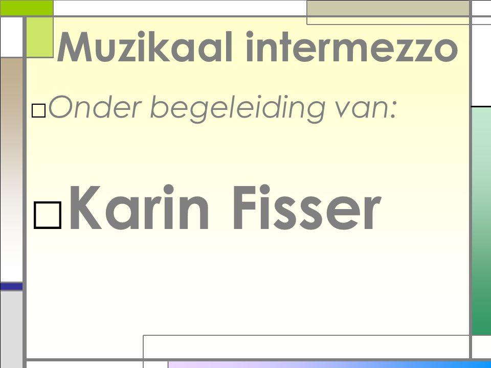 Muzikaal intermezzo □Onder begeleiding van: □ Karin Fisser