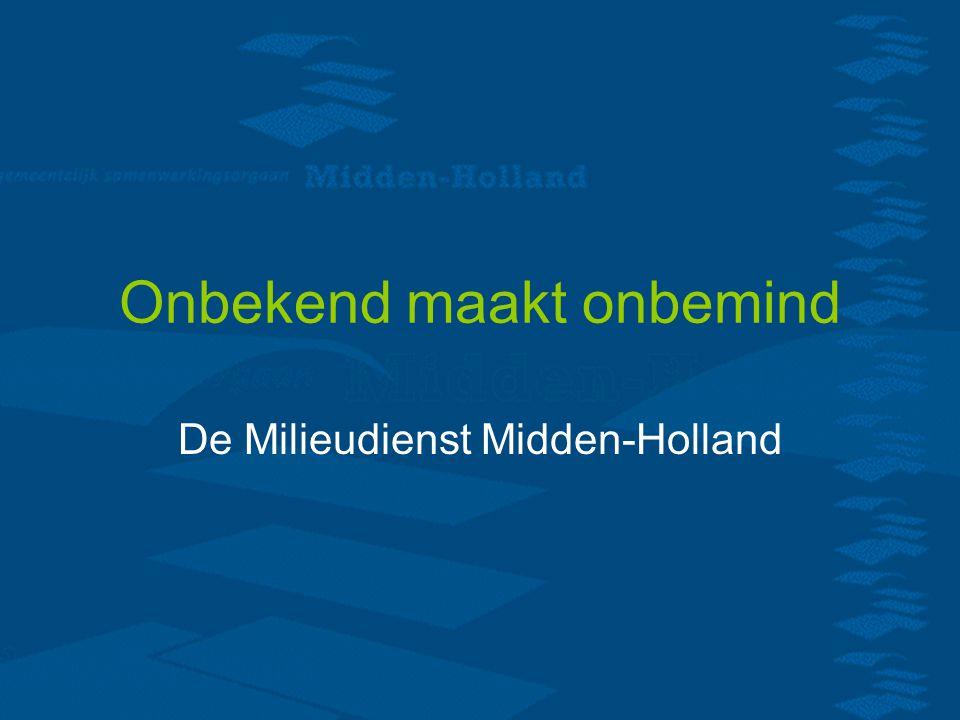 Onbekend maakt onbemind De Milieudienst Midden-Holland