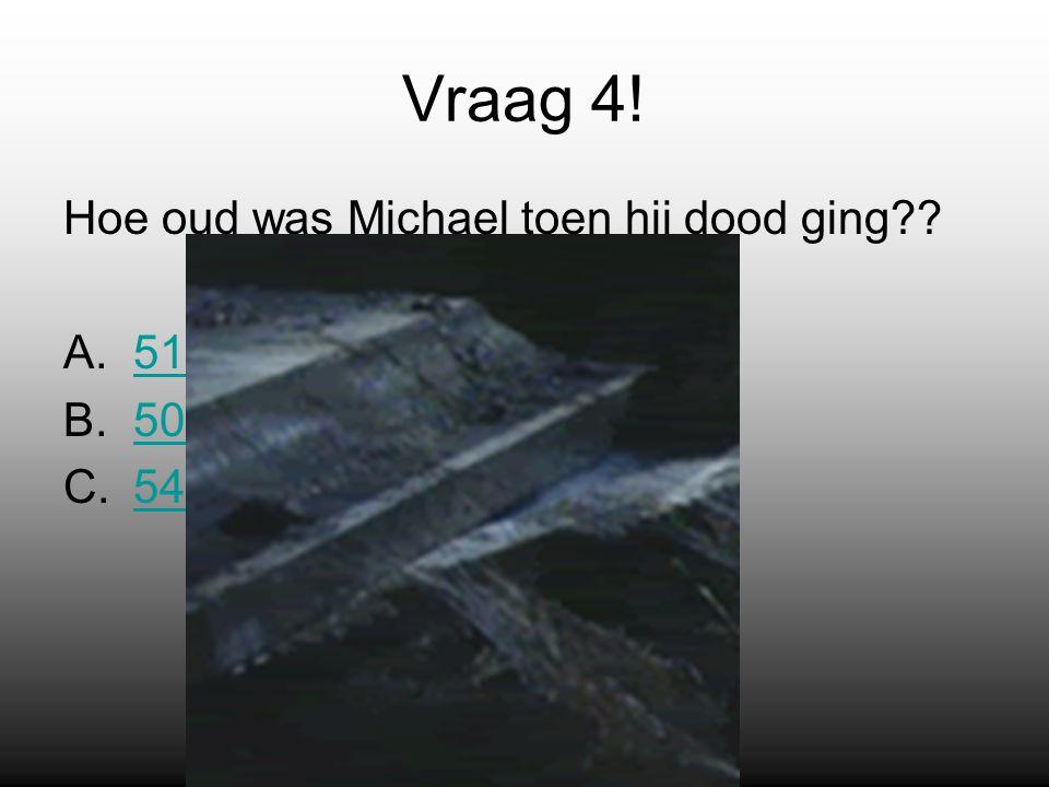Vraag 4! Hoe oud was Michael toen hij dood ging A.5151 B.5050 C.5454