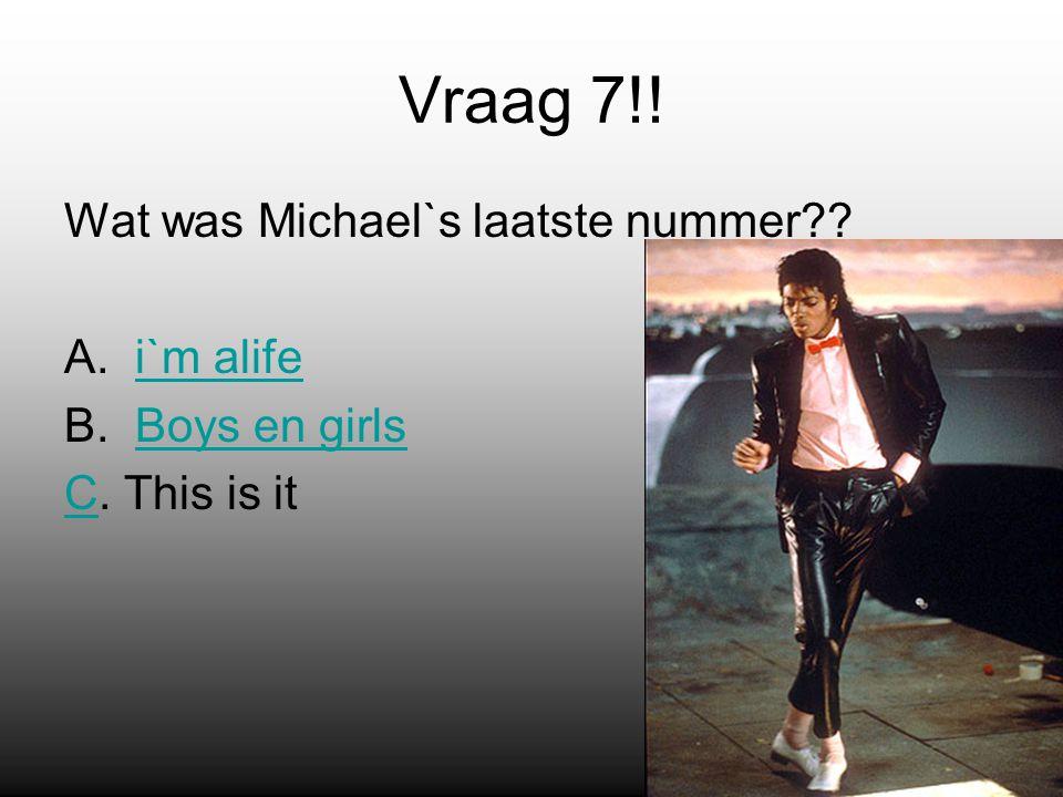 Vraag 7!. Wat was Michael`s laatste nummer . A.i`m alifei`m alife B.Boys en girlsBoys en girls CC.