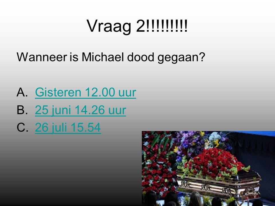 Vraag 2!!!!!!!!. Wanneer is Michael dood gegaan.