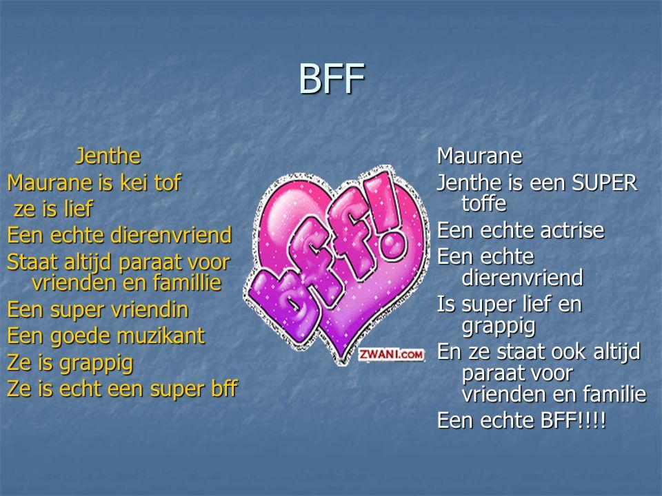 BFF Jenthe Jenthe Maurane is kei tof ze is lief ze is lief Een echte dierenvriend Staat altijd paraat voor vrienden en famillie Een super vriendin Een
