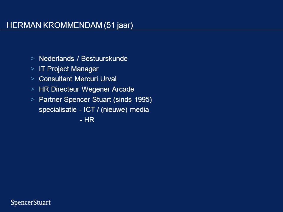 HERMAN KROMMENDAM (51 jaar) >Nederlands / Bestuurskunde >IT Project Manager >Consultant Mercuri Urval >HR Directeur Wegener Arcade >Partner Spencer Stuart (sinds 1995) specialisatie - ICT / (nieuwe) media - HR