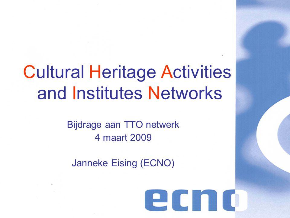 Cultural Heritage Activities and Institutes Networks Bijdrage aan TTO netwerk 4 maart 2009 Janneke Eising (ECNO)