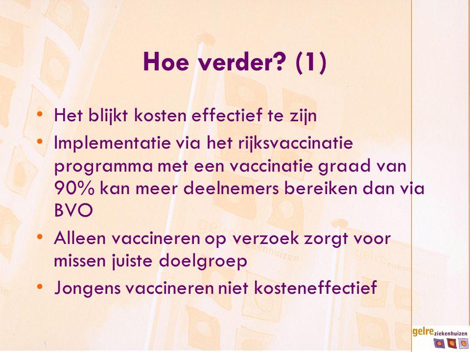 Hoe verder? (1) Het blijkt kosten effectief te zijn Implementatie via het rijksvaccinatie programma met een vaccinatie graad van 90% kan meer deelneme
