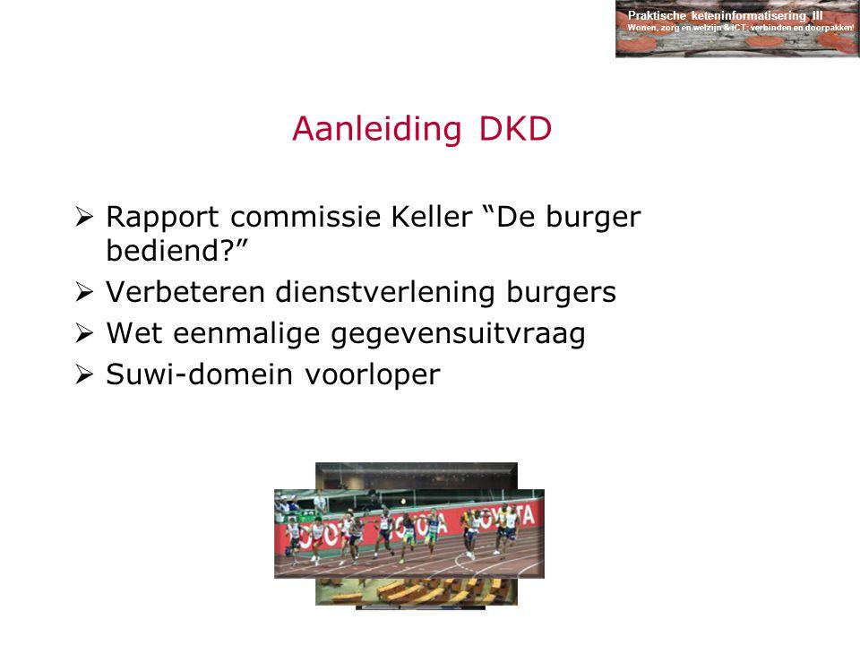 """Praktische keteninformatisering III Wonen, zorg en welzijn & ICT: verbinden en doorpakken! Aanleiding DKD  Rapport commissie Keller """"De burger bedien"""