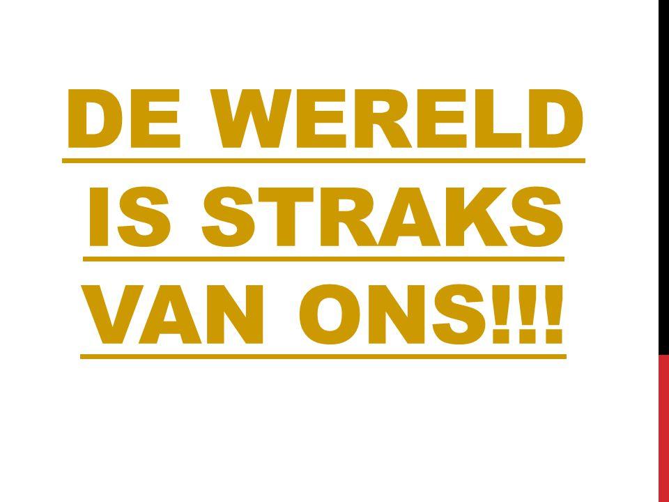 DE WERELD IS STRAKS VAN ONS!!!