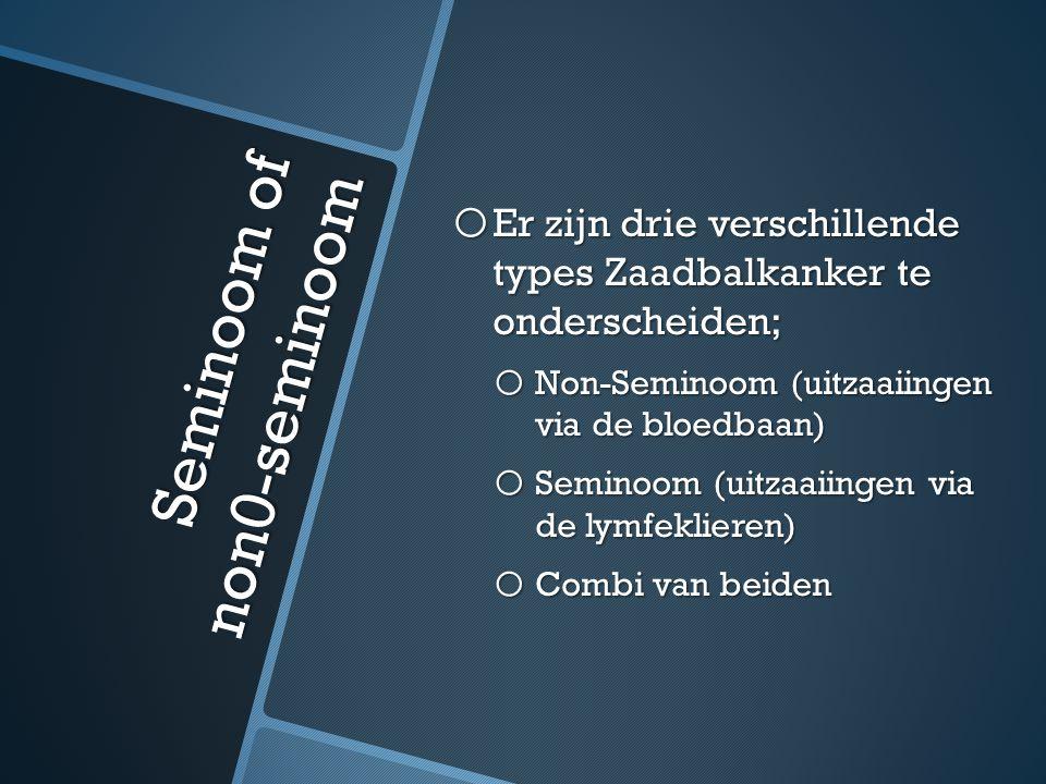 Seminoom of non0-seminoom o Er zijn drie verschillende types Zaadbalkanker te onderscheiden; o Non-Seminoom (uitzaaiingen via de bloedbaan) o Seminoom (uitzaaiingen via de lymfeklieren) o Combi van beiden