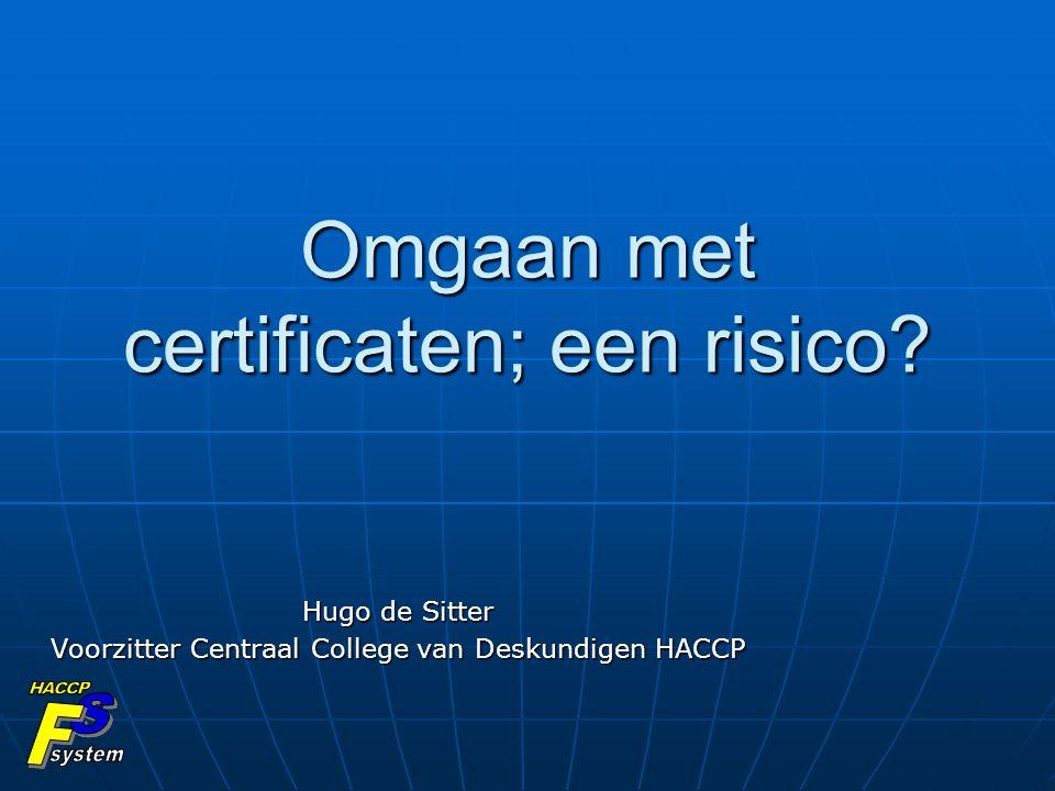 Omgaan met certificaten; een risico? Hugo de Sitter Voorzitter Centraal College van Deskundigen HACCP