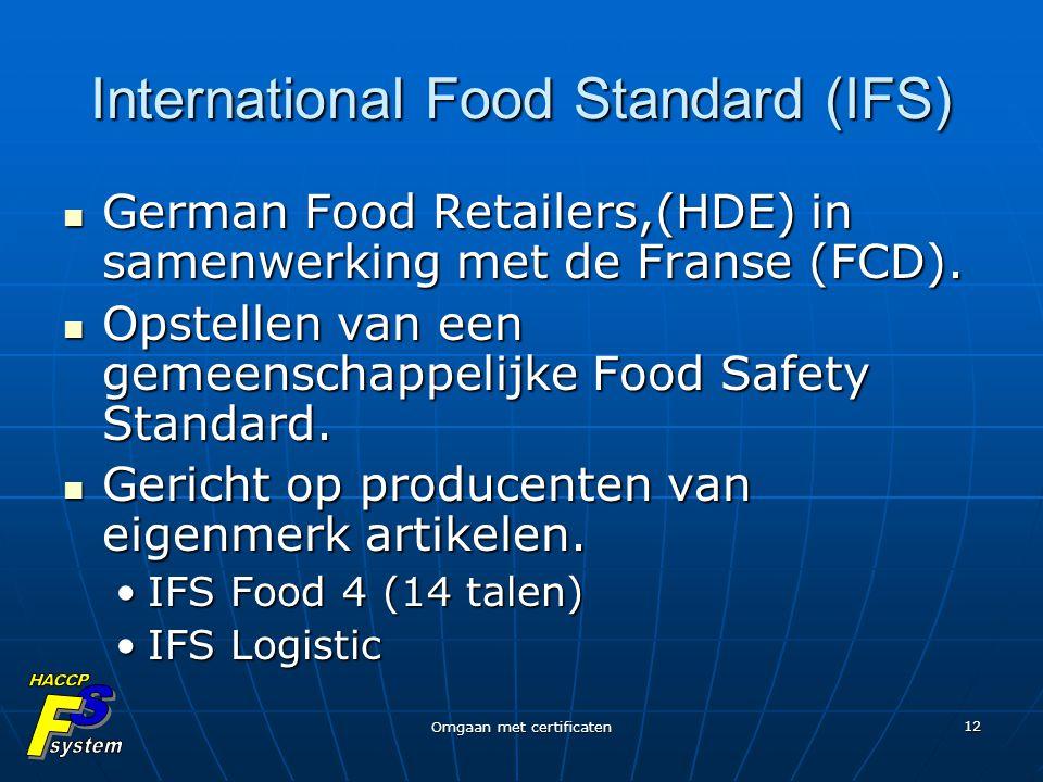 Omgaan met certificaten 12 International Food Standard (IFS) German Food Retailers,(HDE) in samenwerking met de Franse (FCD). German Food Retailers,(H