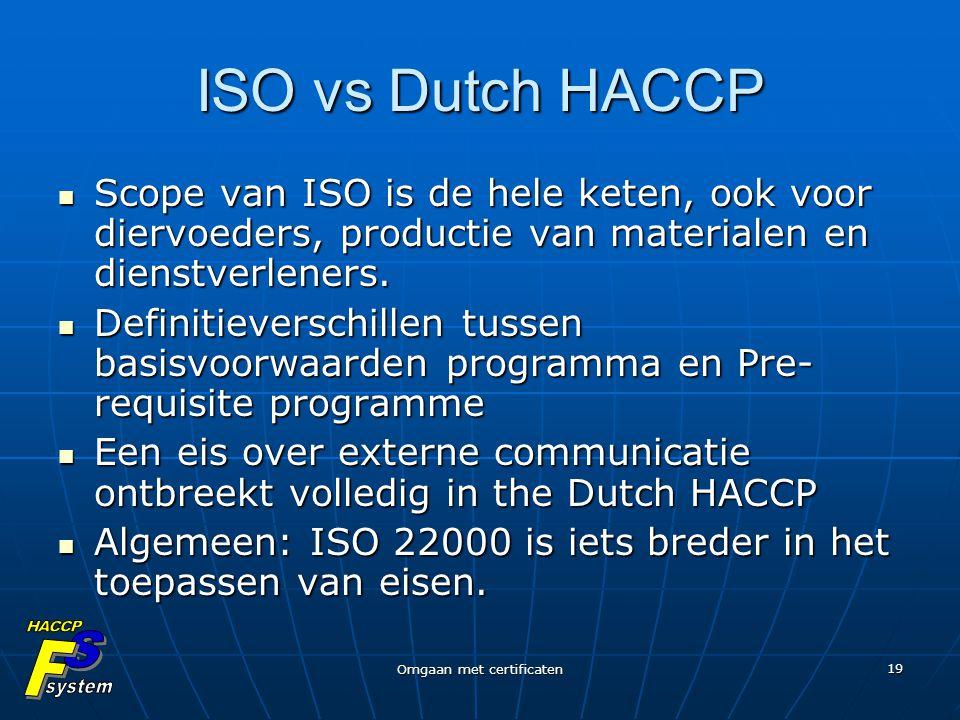 Omgaan met certificaten 19 ISO vs Dutch HACCP Scope van ISO is de hele keten, ook voor diervoeders, productie van materialen en dienstverleners. Scope