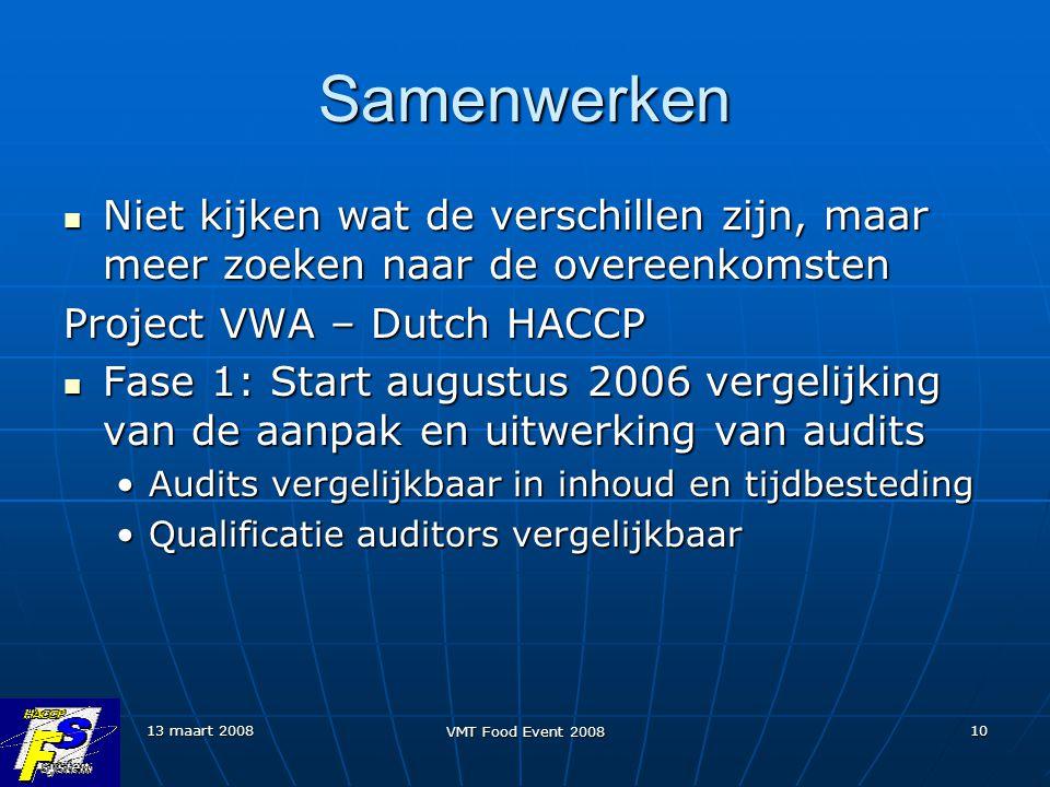 13 maart 2008 VMT Food Event 2008 10 Samenwerken Niet kijken wat de verschillen zijn, maar meer zoeken naar de overeenkomsten Niet kijken wat de verschillen zijn, maar meer zoeken naar de overeenkomsten Project VWA – Dutch HACCP Fase 1: Start augustus 2006 vergelijking van de aanpak en uitwerking van audits Fase 1: Start augustus 2006 vergelijking van de aanpak en uitwerking van audits Audits vergelijkbaar in inhoud en tijdbestedingAudits vergelijkbaar in inhoud en tijdbesteding Qualificatie auditors vergelijkbaarQualificatie auditors vergelijkbaar