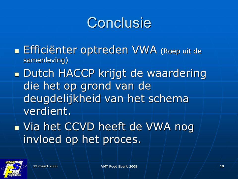 13 maart 2008 VMT Food Event 2008 18 Conclusie Efficiënter optreden VWA (Roep uit de samenleving) Efficiënter optreden VWA (Roep uit de samenleving) Dutch HACCP krijgt de waardering die het op grond van de deugdelijkheid van het schema verdient.